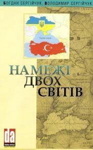 На межі двох світів. Українсько-турецькі відносини в середині XVI - на початку XXI ст.