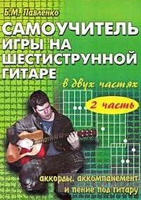Самоучитель игры на шестиструнной гитаре. В 2 частях. Аккорды, аккомпанемент и пение под гитару. Часть 2