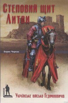Степовий щит Литви. Українське військо Гедиміновичів (XIV–XVI ст.)