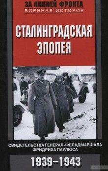 Сталинградская эпопея. Свидетельства генерал-фельдмаршала Фридриха Паулюса. 1939-1943