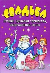 Свадьба. Лучшие сценарии торжества, поздравления, тосты