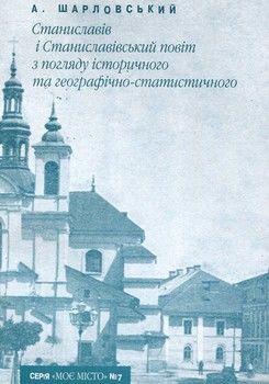 Станиславів і Станиславівський повіт з погляду історичного та географічно-статистичного