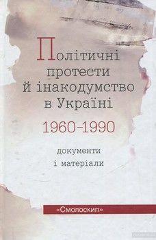 Політичні протести й інакодумство в Україні 1960-1990. Документи і матеріали