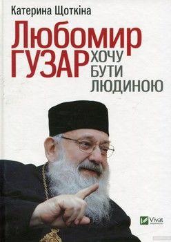 Любомир Гузар. Хочу бути Людиною. Катерина Щоткіна