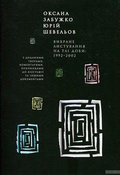 Оксана Забужко - Юрій Шевельов. Вибране листування на тлі доби: 1992-2002