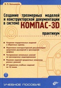 Создание трехмерных моделей и конструкторской документации в системе КОМПАС-3D. Практикум (+ DVD-ROM)