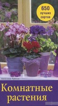 Комнатные растения. 650 лучших сортов