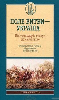 Поле битви – Україна. Від «володарів степу» до «кіборгів». Воєнна історія України від давнини до сьогодення