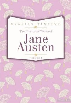 The Complete Illustrated Works Of Jane Austen. Volume 1. Pride and Prejudice. Mansfield Park. Persuasion