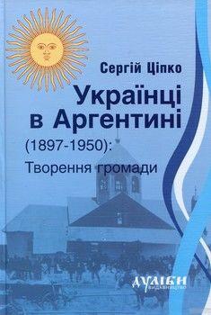 Українці в Аргентині 1897-1950. Творення громади